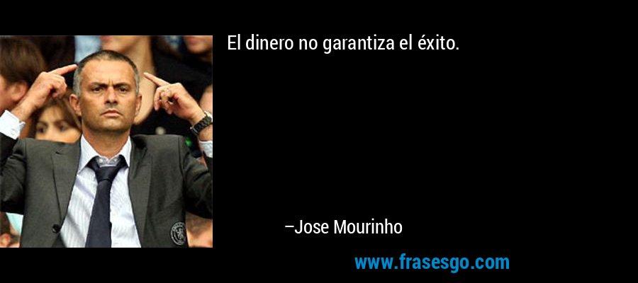 El dinero no garantiza el éxito. – Jose Mourinho