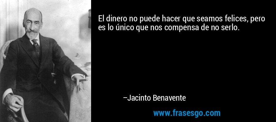 El dinero no puede hacer que seamos felices, pero es lo único que nos compensa de no serlo. – Jacinto Benavente