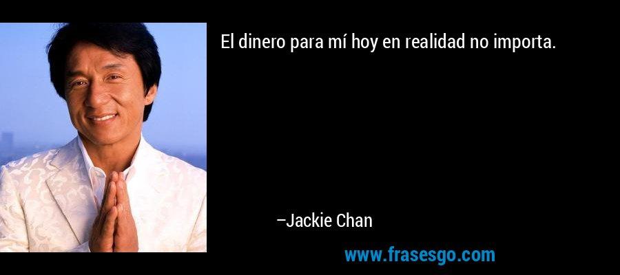 El dinero para mí hoy en realidad no importa. – Jackie Chan