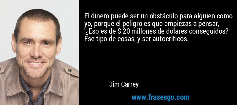 El dinero puede ser un obstáculo para alguien como yo, porque el peligro es que empiezas a pensar, '¿Eso es de $ 20 millones de dólares conseguidos? Ese tipo de cosas, y ser autocríticos. – Jim Carrey
