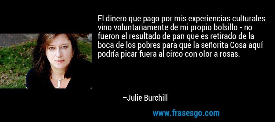 El dinero que pago por mis experiencias culturales vino voluntariamente de mi propio bolsillo - no fueron el resultado de pan que es retirado de la boca de los pobres para que la señorita Cosa aquí podría picar fuera al circo con olor a rosas. – Julie Burchill