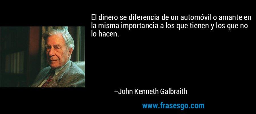 El dinero se diferencia de un automóvil o amante en la misma importancia a los que tienen y los que no lo hacen. – John Kenneth Galbraith
