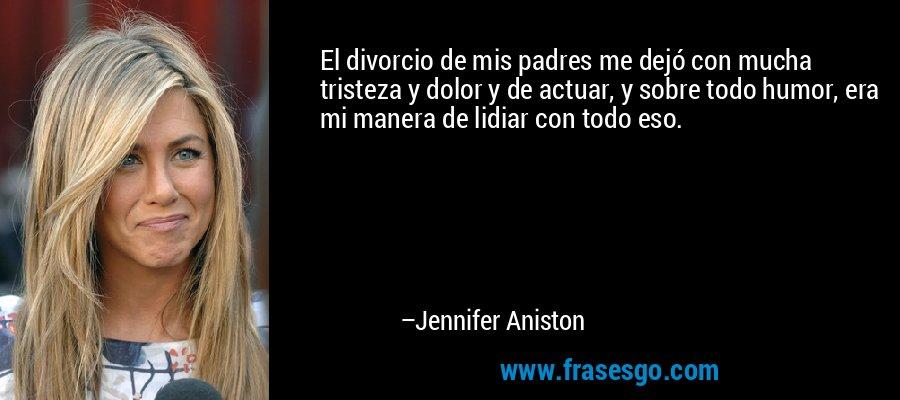 El divorcio de mis padres me dejó con mucha tristeza y dolor y de actuar, y sobre todo humor, era mi manera de lidiar con todo eso. – Jennifer Aniston