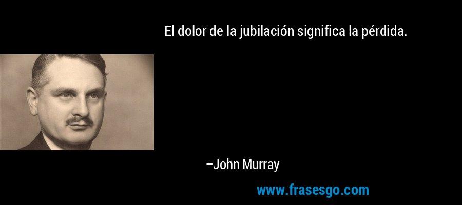 El dolor de la jubilación significa la pérdida. – John Murray