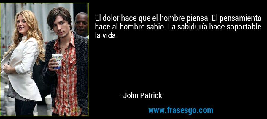 El dolor hace que el hombre piensa. El pensamiento hace al hombre sabio. La sabiduría hace soportable la vida. – John Patrick
