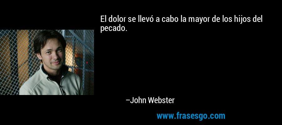 El dolor se llevó a cabo la mayor de los hijos del pecado. – John Webster
