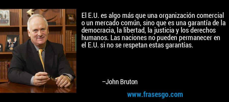 El E.U. es algo más que una organización comercial o un mercado común, sino que es una garantía de la democracia, la libertad, la justicia y los derechos humanos. Las naciones no pueden permanecer en el E.U. si no se respetan estas garantías. – John Bruton