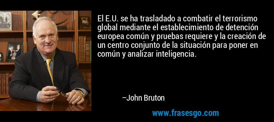 El E.U. se ha trasladado a combatir el terrorismo global mediante el establecimiento de detención europea común y pruebas requiere y la creación de un centro conjunto de la situación para poner en común y analizar inteligencia. – John Bruton