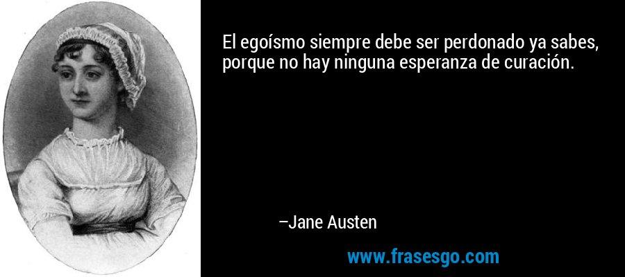 El egoísmo siempre debe ser perdonado ya sabes, porque no hay ninguna esperanza de curación. – Jane Austen