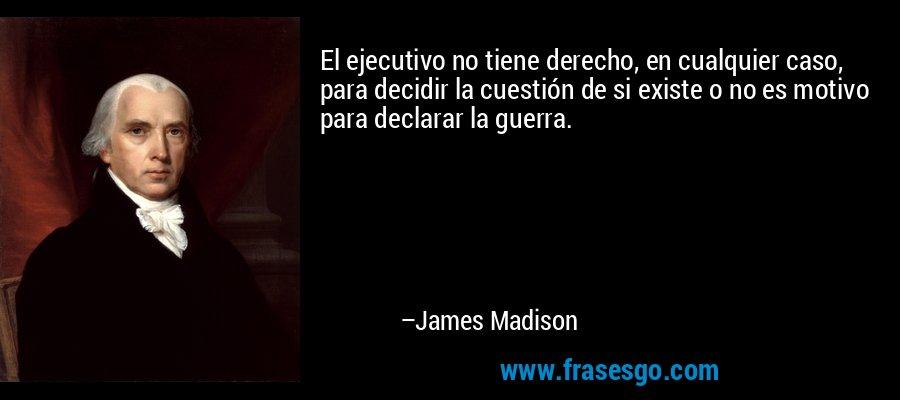 El ejecutivo no tiene derecho, en cualquier caso, para decidir la cuestión de si existe o no es motivo para declarar la guerra. – James Madison