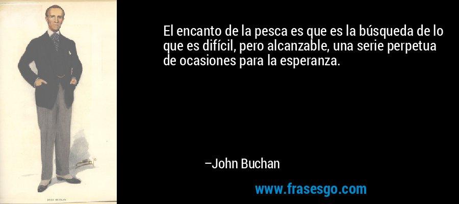 El encanto de la pesca es que es la búsqueda de lo que es difícil, pero alcanzable, una serie perpetua de ocasiones para la esperanza. – John Buchan