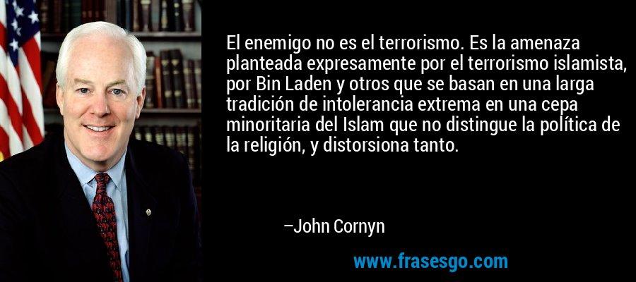 El enemigo no es el terrorismo. Es la amenaza planteada expresamente por el terrorismo islamista, por Bin Laden y otros que se basan en una larga tradición de intolerancia extrema en una cepa minoritaria del Islam que no distingue la política de la religión, y distorsiona tanto. – John Cornyn