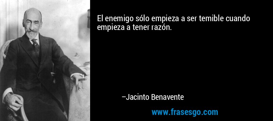 El enemigo sólo empieza a ser temible cuando empieza a tener razón. – Jacinto Benavente