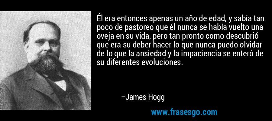 Él era entonces apenas un año de edad, y sabía tan poco de pastoreo que él nunca se había vuelto una oveja en su vida, pero tan pronto como descubrió que era su deber hacer lo que nunca puedo olvidar de lo que la ansiedad y la impaciencia se enteró de su diferentes evoluciones. – James Hogg