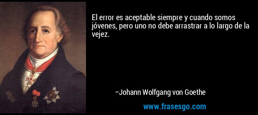 El error es aceptable siempre y cuando somos jóvenes, pero uno no debe arrastrar a lo largo de la vejez. – Johann Wolfgang von Goethe