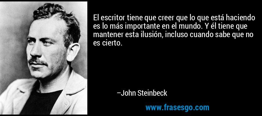 El escritor tiene que creer que lo que está haciendo es lo más importante en el mundo. Y él tiene que mantener esta ilusión, incluso cuando sabe que no es cierto. – John Steinbeck