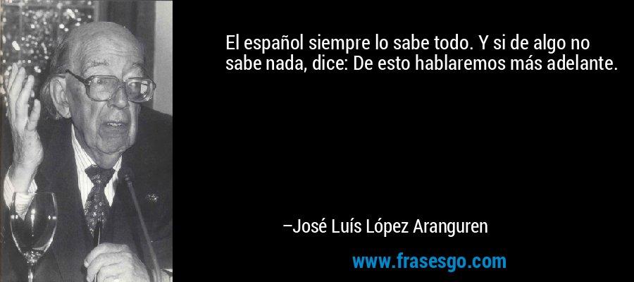 El español siempre lo sabe todo. Y si de algo no sabe nada, dice: De esto hablaremos más adelante. – José Luís López Aranguren