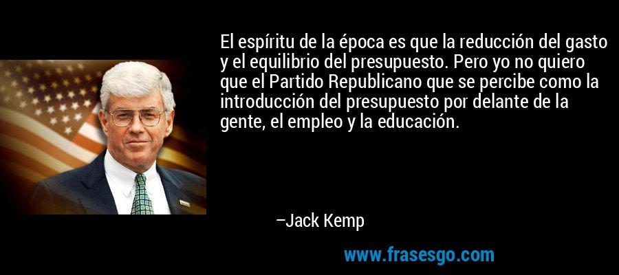 El espíritu de la época es que la reducción del gasto y el equilibrio del presupuesto. Pero yo no quiero que el Partido Republicano que se percibe como la introducción del presupuesto por delante de la gente, el empleo y la educación. – Jack Kemp