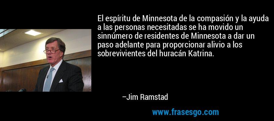 El espíritu de Minnesota de la compasión y la ayuda a las personas necesitadas se ha movido un sinnúmero de residentes de Minnesota a dar un paso adelante para proporcionar alivio a los sobrevivientes del huracán Katrina. – Jim Ramstad