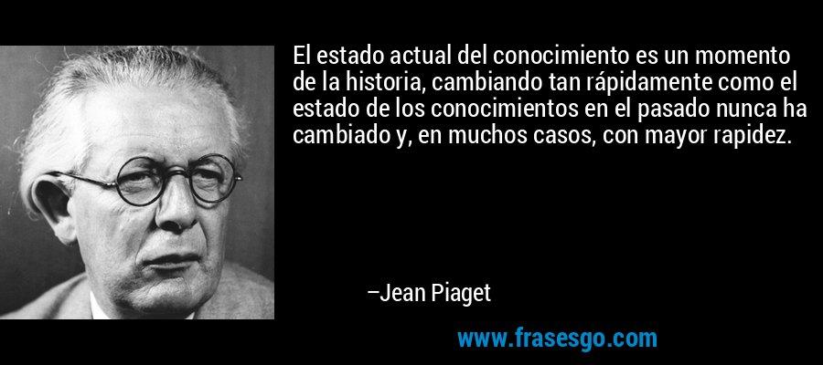 El estado actual del conocimiento es un momento de la historia, cambiando tan rápidamente como el estado de los conocimientos en el pasado nunca ha cambiado y, en muchos casos, con mayor rapidez. – Jean Piaget