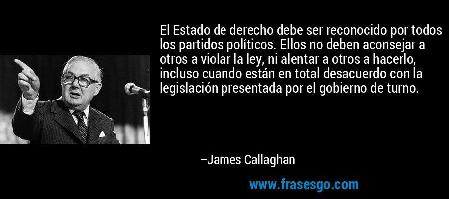 El Estado de derecho debe ser reconocido por todos los partidos políticos. Ellos no deben aconsejar a otros a violar la ley, ni alentar a otros a hacerlo, incluso cuando están en total desacuerdo con la legislación presentada por el gobierno de turno. – James Callaghan