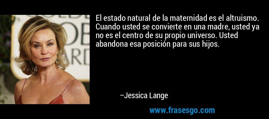 El estado natural de la maternidad es el altruismo. Cuando usted se convierte en una madre, usted ya no es el centro de su propio universo. Usted abandona esa posición para sus hijos. – Jessica Lange