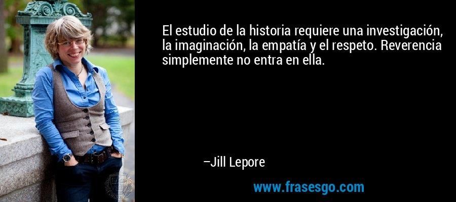 El estudio de la historia requiere una investigación, la imaginación, la empatía y el respeto. Reverencia simplemente no entra en ella. – Jill Lepore