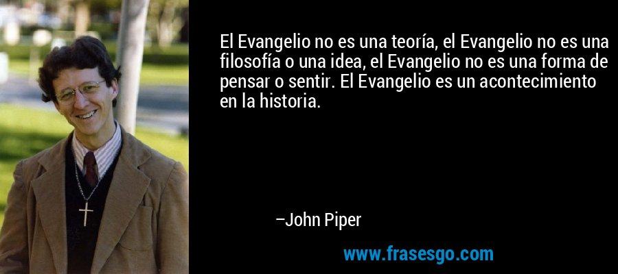 El Evangelio no es una teoría, el Evangelio no es una filosofía o una idea, el Evangelio no es una forma de pensar o sentir. El Evangelio es un acontecimiento en la historia. – John Piper