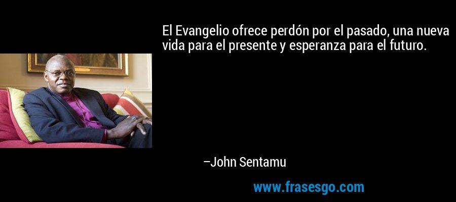 El Evangelio ofrece perdón por el pasado, una nueva vida para el presente y esperanza para el futuro. – John Sentamu