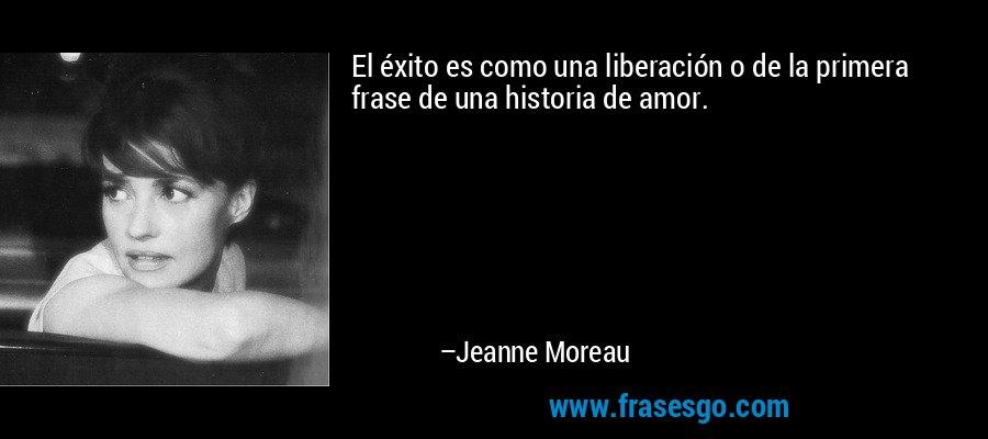 El éxito es como una liberación o de la primera frase de una historia de amor. – Jeanne Moreau