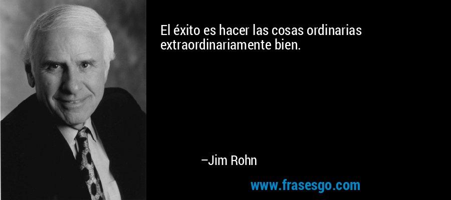 El éxito es hacer las cosas ordinarias extraordinariamente bien. – Jim Rohn