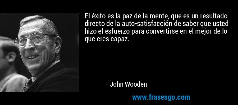 El éxito es la paz de la mente, que es un resultado directo de la auto-satisfacción de saber que usted hizo el esfuerzo para convertirse en el mejor de lo que eres capaz. – John Wooden