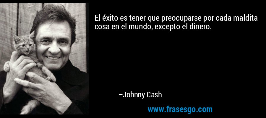 El éxito es tener que preocuparse por cada maldita cosa en el mundo, excepto el dinero. – Johnny Cash