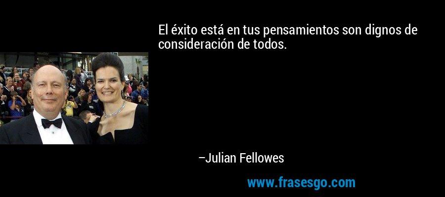 El éxito está en tus pensamientos son dignos de consideración de todos. – Julian Fellowes