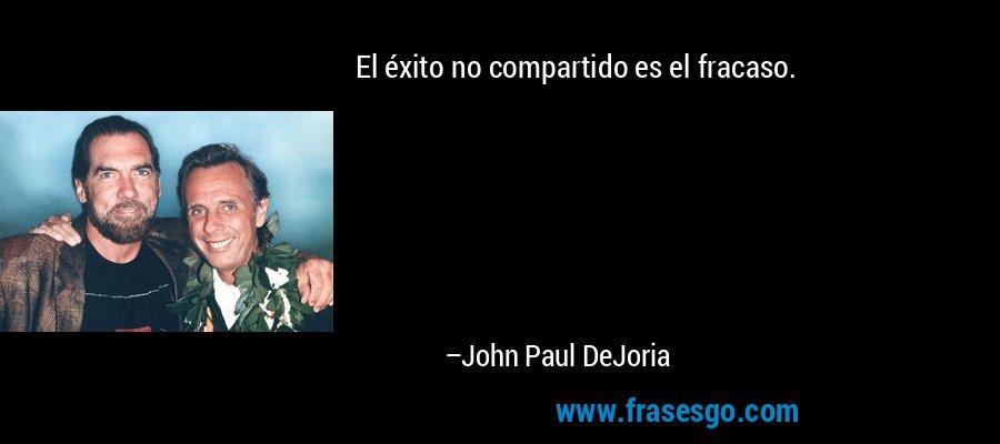 El éxito no compartido es el fracaso. – John Paul DeJoria