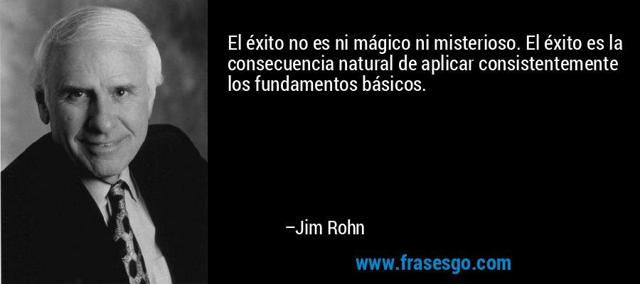 El éxito no es ni mágico ni misterioso. El éxito es la consecuencia natural de aplicar consistentemente los fundamentos básicos. – Jim Rohn
