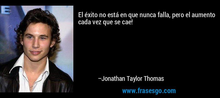 El éxito no está en que nunca falla, pero el aumento cada vez que se cae! – Jonathan Taylor Thomas