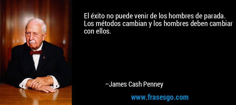 El éxito no puede venir de los hombres de parada. Los métodos cambian y los hombres deben cambiar con ellos. – James Cash Penney