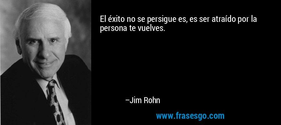 El éxito no se persigue es, es ser atraído por la persona te vuelves. – Jim Rohn