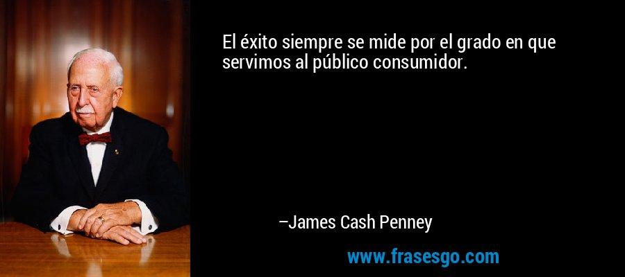 El éxito siempre se mide por el grado en que servimos al público consumidor. – James Cash Penney