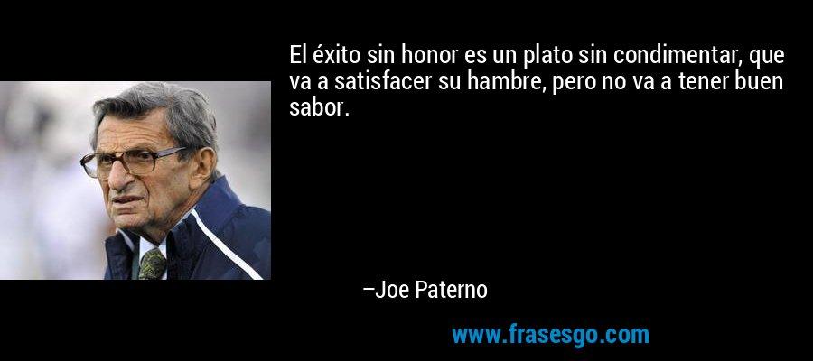 El éxito sin honor es un plato sin condimentar, que va a satisfacer su hambre, pero no va a tener buen sabor. – Joe Paterno