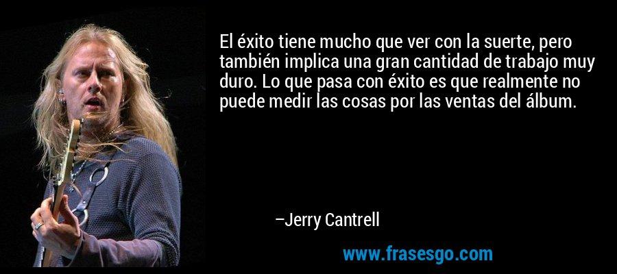 El éxito tiene mucho que ver con la suerte, pero también implica una gran cantidad de trabajo muy duro. Lo que pasa con éxito es que realmente no puede medir las cosas por las ventas del álbum. – Jerry Cantrell