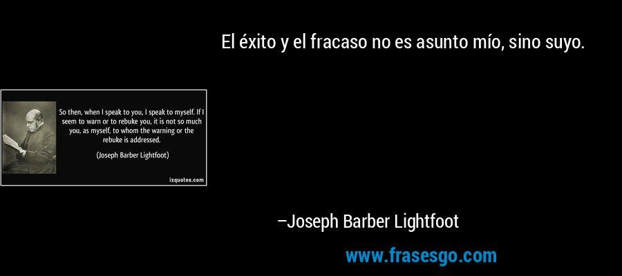 El éxito y el fracaso no es asunto mío, sino suyo. – Joseph Barber Lightfoot
