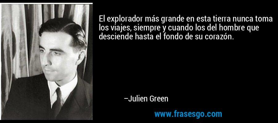 El explorador más grande en esta tierra nunca toma los viajes, siempre y cuando los del hombre que desciende hasta el fondo de su corazón. – Julien Green
