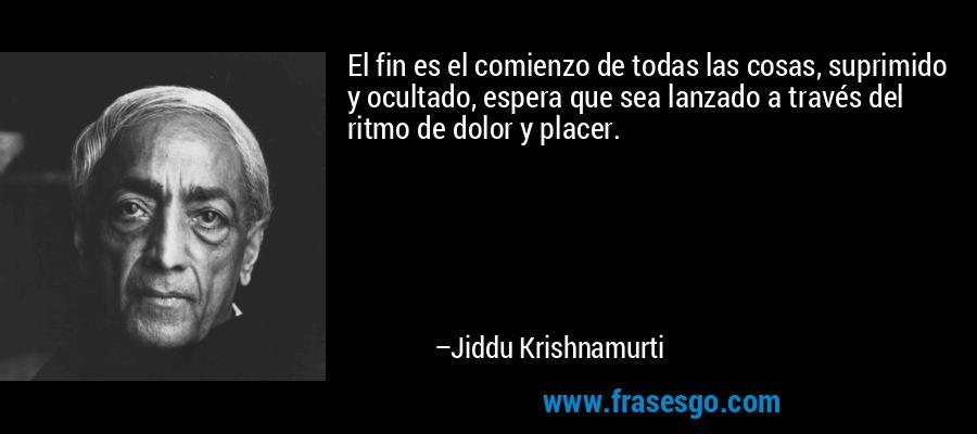 El fin es el comienzo de todas las cosas, suprimido y ocultado, espera que sea lanzado a través del ritmo de dolor y placer. – Jiddu Krishnamurti