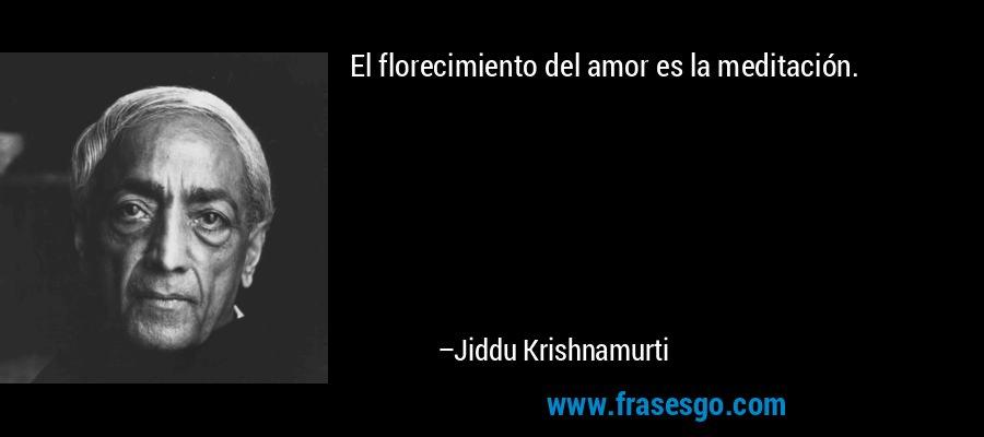 El florecimiento del amor es la meditación. – Jiddu Krishnamurti
