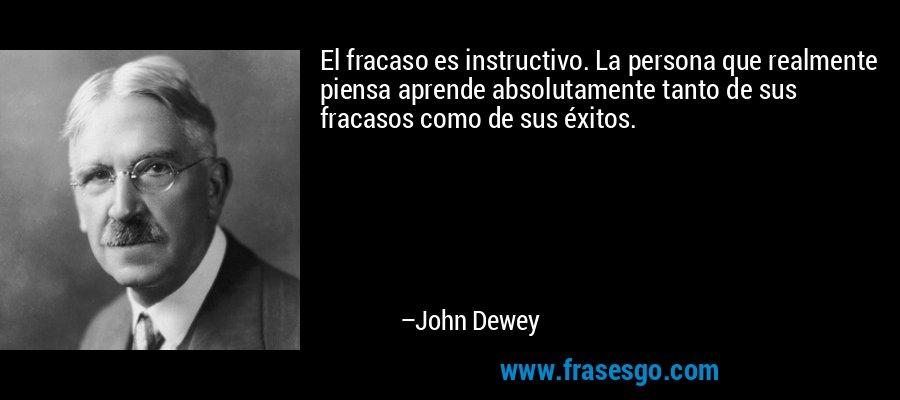 El fracaso es instructivo. La persona que realmente piensa aprende absolutamente tanto de sus fracasos como de sus éxitos. – John Dewey