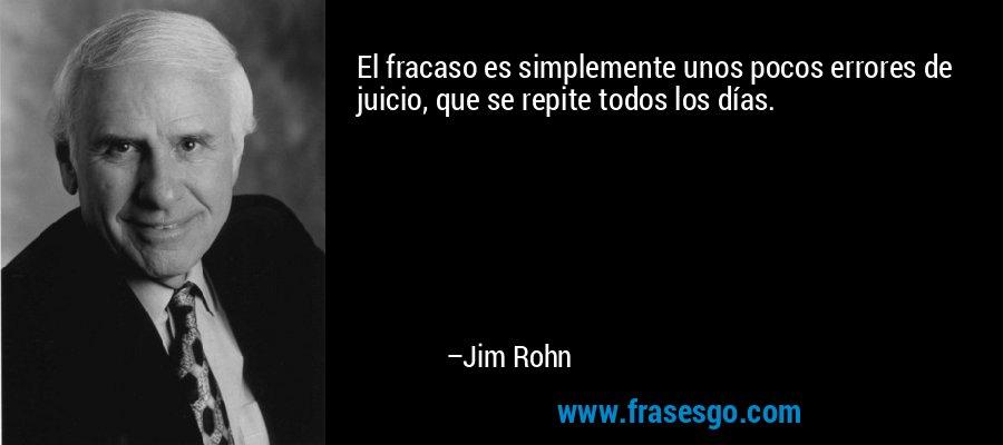 El fracaso es simplemente unos pocos errores de juicio, que se repite todos los días. – Jim Rohn