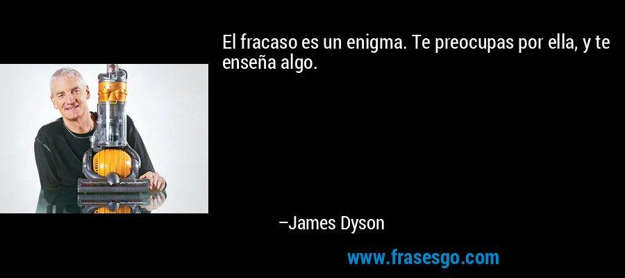 El fracaso es un enigma. Te preocupas por ella, y te enseña algo. – James Dyson