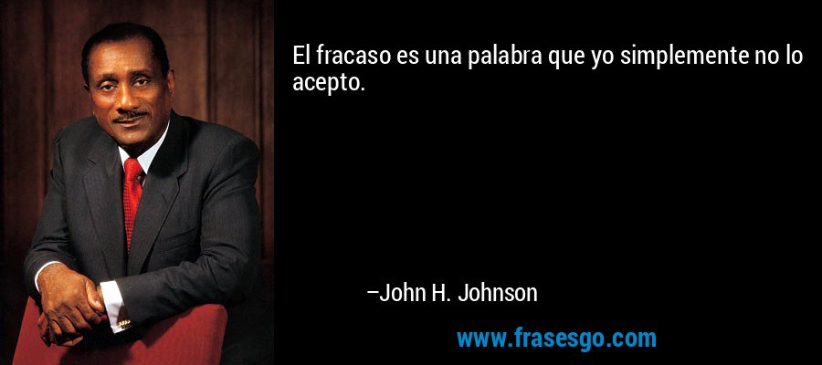 El fracaso es una palabra que yo simplemente no lo acepto. – John H. Johnson